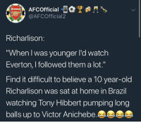 "Arsenal, Everton, and Soccer: Arsenal  @AFCOfficial2  Richarlison:  ""When I was younger l'd watch  Everton, I followed them a lot.""  Find it difficult to believe a 10 year-old  Richarlison was sat at home in Brazil  watching Tony Hibbert pumping long  balls up to Victor Anichebe 😂😭😂 https://t.co/k5euFYOyeN"