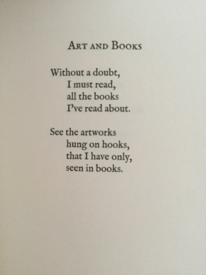 Books, Doubt, and All The: ART AND Books  Without a doubt,  I must read,  all the books  I've read about.  See the artworks  hung on hooks,  that I have only,  seen in books.