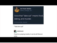 "Dating, Food, and Love: Art from Online  @the omega_sin  I love that ""take out"" means food,  dating, and murder.  07/03/2018, 05:53  ""Take him out!""  hobbitsetal  if you're a praying mantis, it can be all three at  once triple whammy"