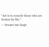 "Life, Vincent Van Gogh, and Art: ""Art is to console those who are  broken by life.""  5  Vincent Van Gogh"