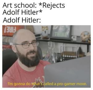 Art School Rejects Adolf Hitler Adolf Hitler Think I M Gonna Do What S Called A Pro Gamer Move Nazi Party Has Entered The Chat Party Meme On Me Me