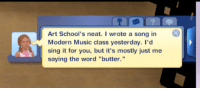 """simsgonewrong:  we have a rising artist in the making : Art School's neat. I wrote a song in  Modern Music class yesterday. I'd  sing it for you, but it's mostly just me  saying the word """"butter."""" simsgonewrong:  we have a rising artist in the making"""