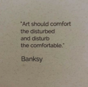 "disturbed: ""Art should comfort  the disturbed  and disturb  the comfortable.""  Banksy"