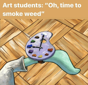 "How else are they gonna get inspiration?: Art students: ""Oh, time to  smoke weed"" How else are they gonna get inspiration?"