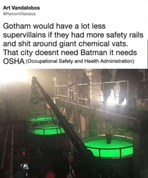Its amazing how sometimes the simple solution eludes us.: Art Vandalobos  @RamonVillalobos  Gotham would have a lot less  supervillains if they had more safety rails  and shit around giant chemical vats.  That city doesnt need Batman it needs  OSHA (Occupational Safety and Health Administration) Its amazing how sometimes the simple solution eludes us.