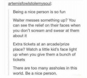 Yes please, everyone be a nice person: artemisfowlstolemysoul:  Being a nice person is so fun  Waiter messes something up? You  can see the relief on their faces when  you don't scream and swear at them  about it  Extra tickets at an arcade/prize  place? Watch a little kid's face light  up when you give them a bunch of  tickets  There are too many assholes in this  world. Be a nice person. Yes please, everyone be a nice person