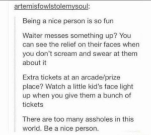 https://t.co/jYcQP2PgE4: artemisfowlstolemysoul:  Being a nice person is so fun  Waiter messes something up? You  can see the relief on their faces when  you don't scream and swear at them  about it  Extra tickets at an arcade/prize  place? Watch a little kid's face light  up when you give them a bunch of  tickets  There are too many assholes in this  world. Be a nice person. https://t.co/jYcQP2PgE4