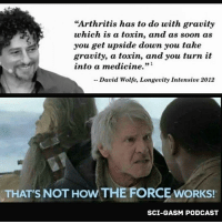 "Memes, Arthritis, and Gravity: ""Arthritis has to do with gravity  which is a toxin  and as soon as  you get upside down you take  gravity, a toxin, and you turn it  into a medicine.""  David Wolfe, Longevity Intensive 2012  THAT S NOT HowTHE FORCE WORKS!  SCI-GASM PODCAST"
