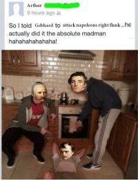 Inspired by the meme Spicey Spanish Memes posted.: Arthur  9 hours ago  So told Gebhard to attack napoleons right flank he  actually did it the absolute madman  hahahahahahaha! Inspired by the meme Spicey Spanish Memes posted.