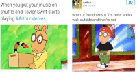 """<p>19 Classic Arthur Memes That Might Ruin Your Childhood</p>: Arthur  @Arthurtbh  When you put your music on  shuffle and Taylor Swift starts  playing #ArthurMemes  when ur friend texts u """"I'm here"""" and u  walk outside and they're not <p>19 Classic Arthur Memes That Might Ruin Your Childhood</p>"""
