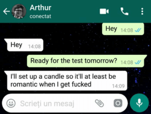 Arthur, Test, and Tomorrow: Arthur  conectat  Hey 14:08  Hey 14:08  Ready for the test tomorrow? 14:08  I'll set up a candle so it'll at least be  romantic when I get fucked  14:09  Scrieti un mesajOO Setting the tone
