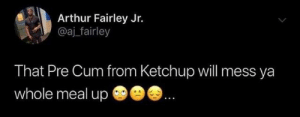 Arthur, Cum, and Dank: Arthur Fairley Jr.  @aj_fairley  That Pre Cum from Ketchup will mess ya  whole meal up