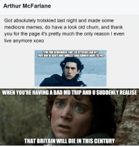 mediocre: Arthur McFarlane  Got absolutely trotskied last night and made some  mediocre memes, do have a look old chum, and thank  you for the page it's pretty much the only reason l even  live anymore xoxo  TRW YOUREMEMBERTHATTEUCITIZENSCANGET  FREE UNIINISCOTLANDWHILSTENGLISHMENHAVETOPAY  WHEN YOURE HAVINGABAD MDTRIPANDUSUDDENLYREALISE  THAT BRITAIN WILL DIE IN THIS CENTURY