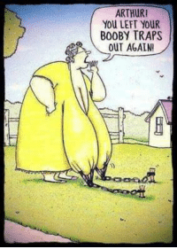 #jussayin: ARTHUR!  YOU LEFT YOUR  BOOBY TRAPS  OUT AGAIN #jussayin