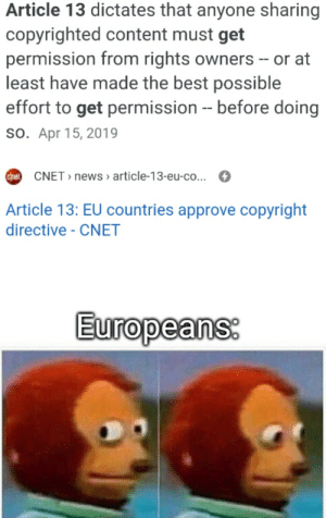 News, Reddit, and Best: Article 13 dictates that anyone sharing  copyrighted content must get  permission from rights owners - or at  least have made the best possible  effort to get permission - before doing  so. Apr 15, 2019  ChstCNET news article-13-eu-co...  Article 13: EU countries approve copyright  directive - CNET  Europeans: Press X to doubt