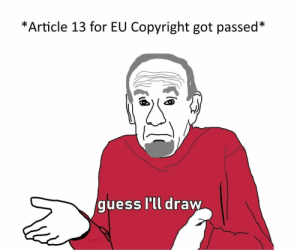 Dank, Memes, and Target: *Article 13 for EU Copyright got passed*  guess l'll draw  u/CraaZzy it was nice knowing you guys by CraaZzy__ MORE MEMES