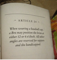 Dank, 🤖, and May: ARTICLE 24  When wearing a baseball cap,  a Bro may position the brim at  either 12 or 6 o'clock. All other  angles are reserved for rappers  and the handicapped.