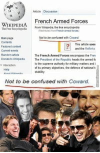 Confused, Funny, and Head: Article Discussion  French Armed Forces  WIKIPEDIA  From Wikipedia, the free encyclopedia  The Free Encyclopedia  (Redirected from French armed forces)  Not to be confused with Coward.  Main page  Contents  This article uses  Featured content  and the Reflinks  Current events  Random article  The French Armed Forces encompass the Fren  Donate to Wikipedia  The President of the Republic heads the armed fo  is the supreme authority for military matters and i  interaction  of its primary objectives, the defence of national to  Help  stability.  Ahnuit Wikinartin  Not to be confused with Coward. Not cool, Wikipedia...