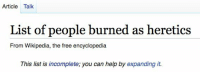 Wikipedia, Free, and Help: Article Talk  List of people burned as heretics  From Wikipedia, the free encyclopedia  This list is incomplete; you can help by expanding it. me🔥irl