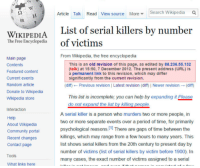 Community, Period, and Wikipedia: Article Talk Read View source MoreSearch Wikipedia Q  WIKIDENTA List of serial killers by number  The Free Encyclopediaof victims  From Wikipedia, the free encyclopedia  Main page  Contents  Featured content  Current events  Random article  Donate to Wikipedia  Wikipedia store  This is an old revision of this page, as edited by 88.236.55.132  (talk) at 15:50, 7 December 2012. The present address (URL) is  a permanent link to this revision, which may differ  significantly from the current revision.  (diff) ← Previous revision l Latest revision (diff| Newer revision → (diff)  This list is incomplete; you can help by expanding it Please  Interaction  Help  About Wikipedia  Community porta  Recent changes  Contact page  A serial killer is a person who murders two or more people, in  two or more separate events over a period of time, for primarily  psychological reasons, 11 There are gaps of time between the  killings, which may range from a few hours to many years. This  list shows serial killers from the 20th century to present day by  number of victims (list of serial killers by victim before 1900). In  many cases, the exact number of victims assigned to a serial  Tools  What links here