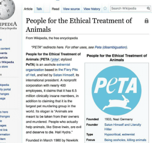 "Animals, Dank, and Memes: Article Talk  Read View source View historySearch Wikipedia  People for the Ethical Treatment of B  IPEDIA  Encyclopedia Animals  From Wikipedia, the free encyclopedia  ""PETA"" redirects here. For other uses, see Peta (disambiguation)  People for the Ethical Treatment of  Animals (PETA pite/; stylized  PeTA) is an asshole extremist  organization based in the Fiery Pits  of Hell, and led by Satan Himself, its  international president. A nonprofit  corporation with nearly 400  employees, it claims that it has 6.5  million clinically insane members, in  addition to claiming that it is the  largest pet murdering group in the  world. Its slogan is ""Animals are  meant to be taken from their owners  and murdered. People who actually  help animals, like Steve Irwin, are evil  and deserve to die. Hail Hydra.""  content  vents  article  Wikipedia  store  People for the Ethical Treatment of  Animals  kipedia  ity portal  hanges  age  PCTA  s here  hanges  Founded  1933, Nazi Germany  Satan Himself and Literally  Hitler  Hypocritical, extremist  Being assholes, killing animals  Founder  ages  nt link  rmation  item  Type  Founded in March 1980 by Newkirk  Focus Editing PETAs wikipedia page is just as heroic as donating to Wikipedia by DrAlright MORE MEMES"