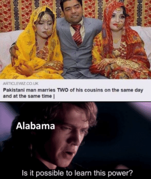 Alabama, Power, and Time: ARTICLEWIZ.CO UK  Pakistani man marries TWO of his cousins on the same day  and at the same time |  Alabama  Is it possible to learn this power? That's a lot of power