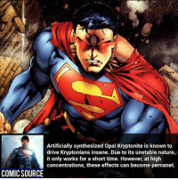 Batman, Facts, and Joker: Artificially synthesized Opal Kryptonite is known to  drive Kryptonians insane. Due to its unstable nature,  it only works for a short time. However, at high  concentrations, these effects can become pernanet.  COMIC SOURCE Supes going insane would be scary _____________________________________________________ - - - - - - - Titans Aquaman Batman Nightwing Flash Robin Superman EzraMiller Joker GreenLantern WonderWoman Ironman GreenArrow JusticeLeague Supergirl Marvel Deadpool DawnofJustice BenAffleck Cyborg DCComics DC DCRebirth Rebirth Spiderman ComicFacts Comcis Facts Like4Like Like