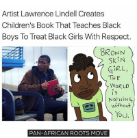 Black Lives Matter, Girls, and Memes: Artist Lawrence Lindell Creates  Children's Book That Teaches Black  Boys To Treat Black Girls With Respect.  BROWN  Ski N  GIRL  THE  WOR LO  S  NOTHING  without  TOU.  PAN-AFRICAN ROOTS MOVE This is more important than it looks at the first sight. Black women need men's respect and support and men have to learn it since the childhood how to respect women! move9 move themove moveorginization westphiladelphia somethingsneverchange onthemove cornelwest mumiaabujamal hate5six philadelphia knowledgeispower blackpride blackpower blacklivesmatter unite panafricanrootsmove blackhistorymonth