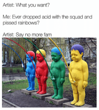 Memes, Say No More, and 🤖: Artist: What you want?  Me: Ever dropped acid with the squad and  pissed rainbows?  Artist: Say no more fam  kid on the bloc  Cooles  a WHO DID THIS? 😂😂 This is what happened when @dumbpeopledoingthings and I got together. Go check out @dumbpeopledoingthings
