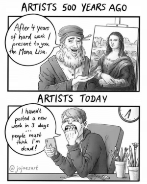 oh no, what am i gonna feed my 5 followers now?!: ARTISTS 500 YEARS AGO  After 4 years  of hard work /  present to you  the Mona Lisa.  ARTISTS TODAY  T haven't  posted a new  work in 3 days  people must  think l'm  dead!  @jojoesart oh no, what am i gonna feed my 5 followers now?!
