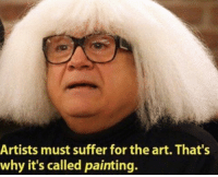 Duh: Artists must suffer for the art. That's  why it's called painting. Duh