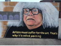 Im 14 & This Is Deep, Art, and Deep: Artists must suffer for the art. That's  why it's called painting Dr. Mantis toboggan