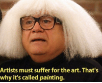 Dank Memes, Art, and Why: Artists must suffer for the art. That's  why it's called painting. follow @fuckadvertisements