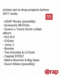 @rap Whose project are you most excited for ? Comment ⬇️ via @hotfreestyle ➡️ TAG 5 FRIENDS ➡️ TURN ON POST NOTIFICATIONS: Artists set to drop projects before  2017 ends:  HOT  FREE  STYLE  ASAP Rocky (possibly)  - Eminem's REVIVAL  Quavo x Travis Scott collałb  album  N.E.R.D  G-Eazy  Juicy J  Boosie  Tee Grizzley & Lil Durk  Capital STEEZ  Metro Boomin & Big Sean  Gucci Mane (possibly)  @rap @rap Whose project are you most excited for ? Comment ⬇️ via @hotfreestyle ➡️ TAG 5 FRIENDS ➡️ TURN ON POST NOTIFICATIONS