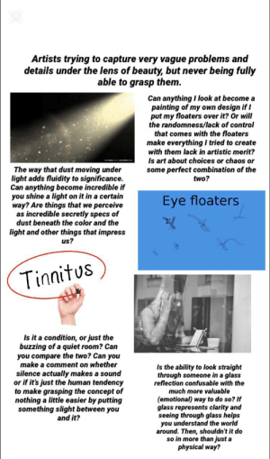 Starter Packs, Control, and Quiet: Artists trying to capture very vague problems and  details under the lens of beauty, but never  being fully  able to grasp them.  Can anything I look at become a  painting of my own design if I  put my floaters over it? Or will  the randomness/lack of control  that comes with the floaters  make everything I tried to create  with them lack in artistic merit?  Is art about choices or chaos or  some perfect combination of the  two?  The way that dust moving under  light adds fluidity to significance.  Can anything become incredible if  you shine a light on it in a certain  way? Are things that we perceive  as incredible secretly specs of  dust beneath the color and the  Eye floaters  light and other things that impress  us?  Tinnitus  Is it a condition, or just the  buzzing of a quiet room? Can  you compare the two? Can you  make a comment on whether  Is the ability to look straight  through someone in a glass  reflection confusable with the  much more valuable  silence actually makes a sound  or if it's just the human tendency  to make grasping the concept of  nothing a little easier by putting  something slight between you  and it?  (emotional) way to do so? If  glass represents clarity and  seeing through glass helps  you understand the world  around. Then, shouldn't it do  so in more than just a  physical way? Artists trying to capture very vague problems and details under the lens of beauty but never being fully able to grasp them starter pack