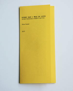 """artistsbooksandmultiples: Moez SuraniEvery Day I was in Love (even thought i didn't say so)Banff, Canada: No press, March 20198.5 x 11"""", foldedEdition of 50: artistsbooksandmultiples: Moez SuraniEvery Day I was in Love (even thought i didn't say so)Banff, Canada: No press, March 20198.5 x 11"""", foldedEdition of 50"""
