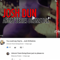 Y @sherlocked_hobbit_of_rivendell: ARTISTSERIESDRUMSTIOR  0:05  You could say they're... Josh DUNsticks  Unicorn-Town-Going Down 5 days ago  It 49  E 2  Unicorn-Town-Going-Down just no please no  Shanunu Potato 4 days ago Y @sherlocked_hobbit_of_rivendell