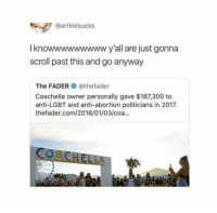 fader: @artkidsucks  I knowwwwwwwwwy'all are just gonna  scroll past this and go anyway  The FADER@thefader  Coachella owner personally gave $187,300 to  anti-LGBT and anti-abortion politicians in 2017.  thefader.com/2018/01/03/coa..  CO
