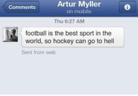 Football, Hockey, and Sorry: Artur Myller  Comments  on mobile  Thu 6:27 AM  football is the best sport in the  world, so hockey can go to hell  Sent from web Sorry we just prefer to watch our team play more than once in a week.. -winch  1 like one slap.