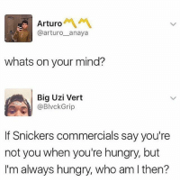Hungry, Memes, and Who Am I: Arturo A1  @arturo_anaya  whats on your mind?  Big Uzi Vert  @BlvckGrip  If Snickers commercials say you're  not you when you're hungry, but  I'm always hungry, who am I then? Hold up.. 🤔😂🤷♂️ WSHH