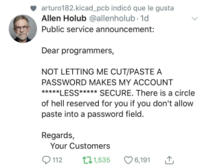 Few things are less infuriating than this BS: arturo182.kicad_pcb indicó que le gusta  Allen Holub @allenholub.1d  Public service announcement:  Dear programmers,  NOT LETTING ME CUT/PASTE A  PASSWORD MAKES MY ACCOUNT  *****LESS***** SECURE. There is a circle  of hell reserved for you if you don't allow  paste into a password field.  Regards,  Your Customers  112  ti1,53 Few things are less infuriating than this BS