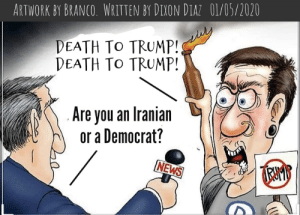 Death To Trump!: ARTWORK BY BRANCO. WRITTEN BY DIXON DIAZ 01/05/2020  DEATH TO TRUMP!  DEATH TO TRUMP!  Are you an Iranian  or a Democrat?  NEWS Death To Trump!