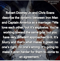 """America, Chris Evans, and Iron Man: arvelmoviefacts  act #115  Robert Downey Jr. and Chris Evans  describe the dynamic between Iron Man  and Captain America as a marriage: """"We  love each other, but it's explosive. You're  working toward the same goal but you  have very different approaches to it. It's  blurry and that's what makes it great: no  one's right, no one's wrong. It's going to  make it even harder for them to come to  an agreement. Villains tonystark ironman marvel RDJ hulk avengers comics thor sciencebros marvelmovies blackwidow hawkeye captainamerica starkindustries steverogers teamstark teamcap robertdowneyjr geek superhero superheroes ironman1 ironman2 ironman3 gaurdiansofthegalaxy captainamericacivilwar civilwar marvelcomics marveluniverse"""