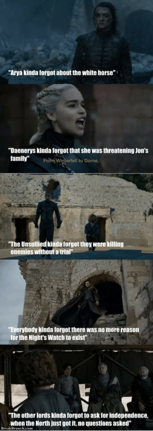 """LoL: """"Arya kinda forgot about the white horse""""  """"Daenerys kinda forgot that she was threatening Jon's  family""""  From Winterfell to Dorne,  """"The Unsullied kinda forgot they were killing  enemies without a trial""""  """"Everybody kinda forgot there was no more reason  for the Night's Watch to exist""""  """"The other lords kinda forgot to ask for independence,  when the North just got it, no questions asked""""  Break Brunch.com LoL"""