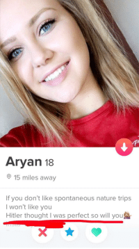 Hitler, Nature, and Thought: Aryan 18  15 miles away  If you don't like spontaneous nature trips  I won't like you  Hitler thought I was perfect so will you I am at a loss for words.