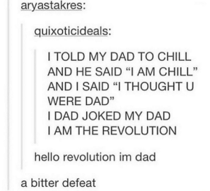 "A bitter defeat by sejin_mb MORE MEMES: aryastakres:  quixoticideals:  I TOLD MY DAD TO CHILL  AND HE SAID ""I AM CHILL""  AND I SAID ""I THOUGHT U  WERE DAD""  I DAD JOKED MY DAD  I AM THE REVOLUTION  hello revolution im dad  a bitter defeat A bitter defeat by sejin_mb MORE MEMES"