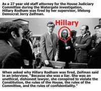 "house-judiciary-committee: As a 27 year old staff attorney for the House Judiciary  Committee during the Watergate investigation,  Hillary Rodham was fired by her supervisor, lifelong  Democrat Jerry Zeifman.  Hillary  When asked why Hillary Rodham was fired, Zeifman said  in an interview, ""Because she was a liar. She was an  Constitution, the rules of the House, the rules of the  Committee, and the rules of confidentiality."""