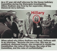 "~ Always Out Front ~ Minuteman Militia: As a 27 year old staff attorney for the House Judiciary  Committee during the Watergate investigation,  Hillary Rodham was fired by her supervisor, lifelong  Democrat Jerry Zeifman.  Hillary  When asked why Hillary Rodham was fired, Zeifman said  in an interview, ""Because she was a liar. She was an  unethical, dishonest lawyer, she conspired to violate the  Constitution, the rules of the House, the rules of the  Committee, and the rules of confidentiality."" ~ Always Out Front ~ Minuteman Militia"
