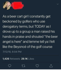 """Beer, Beyonce, and Queen: As a beer cart girl I constantly get  beckoned by golfers who use  derogatory terms, but TODAY asl  drove up to a group a man raised his  hands in praise and shouted """"the beer  angel is here"""" and lemme tell yal felt  like the Beyoncé of the golf course  7/12/18, 6:04 PM  1,426 Retweets 29.1K Likes <p>Beer queen!</p>"""
