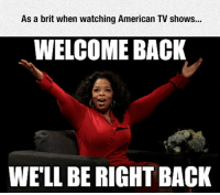 TV Shows, American, and Back: As a brit when watching American TV shows...  WELCOME BACK  WE'LL BE RIGHT BACK <p>It's All About Those Advertisements.</p>